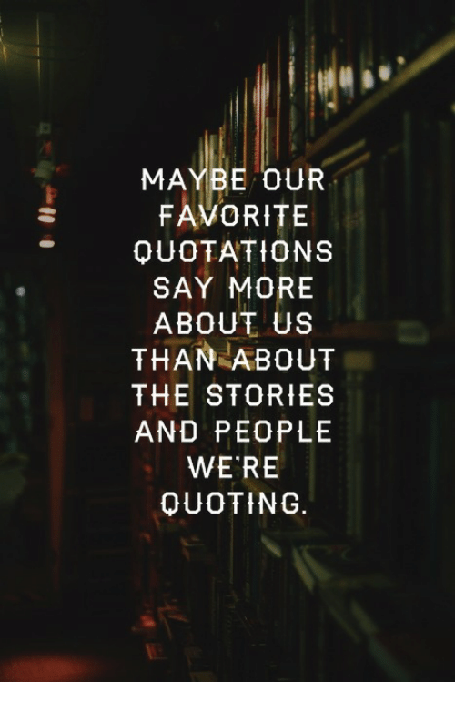 Say More: MAYBE OUR  FAVORITE  QUOTATIONS  SAY MORE  ABOUT US  THAN ABOUT  THE STORIES  AND PEOPLE  WE RE  OUOTING.