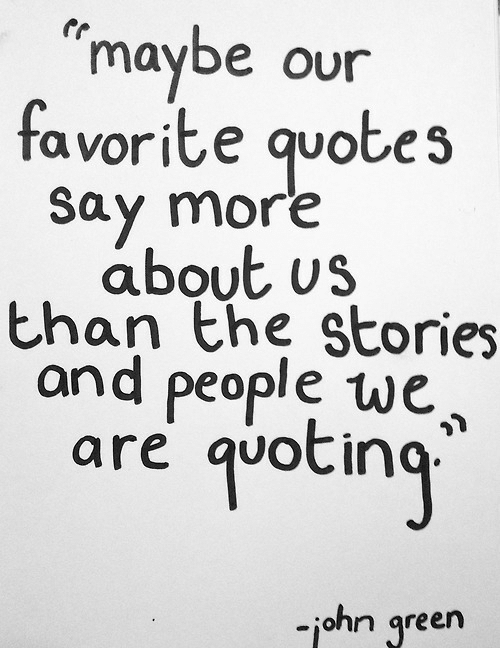 Say More: maybe our  favorite quotes  say more  about us  than the Stories  and people we  are qvotin  -iohn green