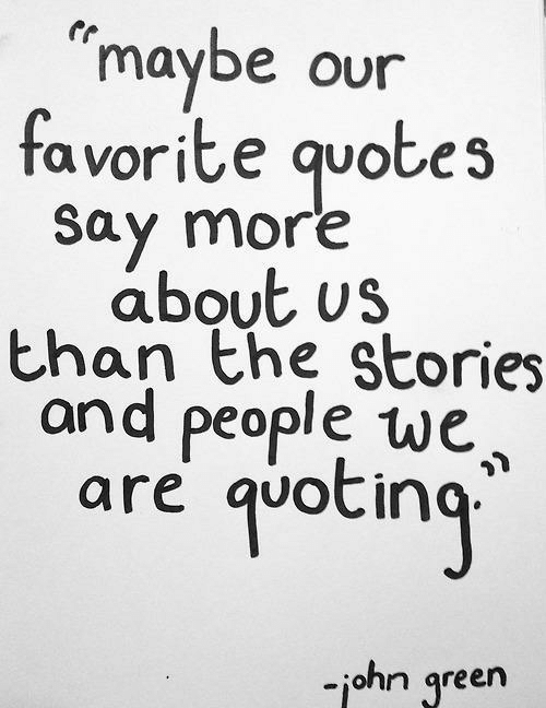Say More: maybe our  favorite quotes  Say more  about us  than the stories  and people we,  quoting  are  -john green