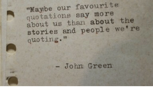 "Say More: ""Maybe our favourite  quotations say more  about us than about the  stories and people we're  quoting.""  - John Green"