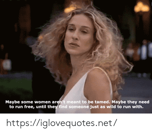 Run, Free, and Wild: Maybe some women aren't meant to be tamed. Maybe they need  to run free, until they find someone just as wild to run with. https://iglovequotes.net/
