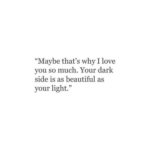 """dark side: """"Maybe that's why I love  you so much. Your dark  side is as beautiful as  your light."""""""