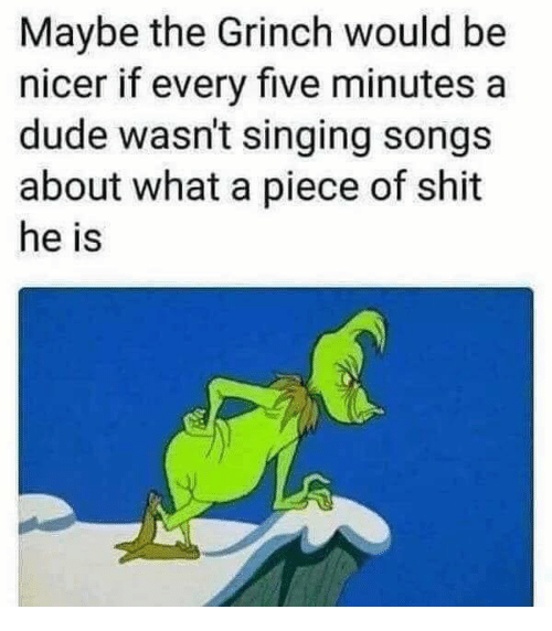 Dude, The Grinch, and Memes: Maybe the Grinch would be  nicer if every five minutes a  dude wasn't singing songs  about what a piece of shit  he is