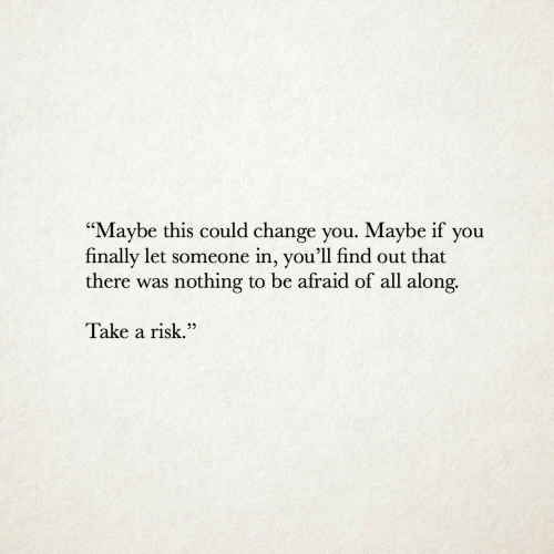 """Change, All, and You: """"Maybe this could change you. Maybe if you  finally let someone in, you'll find out that  there was nothing to be afraid of all along.  V  Take a risk.""""  22"""