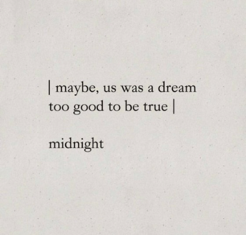 A Dream, True, and Good: |maybe,  too good to be true  us was a dream  midnight