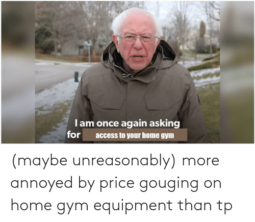 Price Gouging: (maybe unreasonably) more annoyed by price gouging on home gym equipment than tp