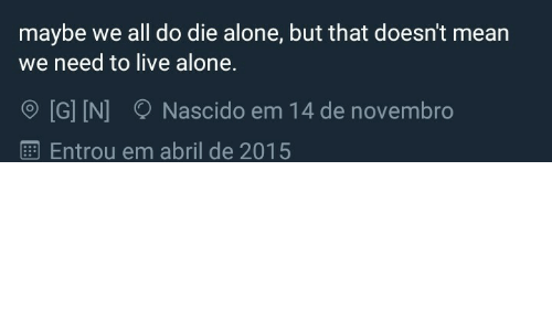 Being Alone, Live, and Mean: maybe we all do die alone, but that doesn't mean  need to live alone.  [G] IN]  Nascido em 14 de novembro  Entrou em abril de 2015