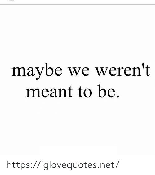 Meant: maybe we weren't  meant to be. https://iglovequotes.net/