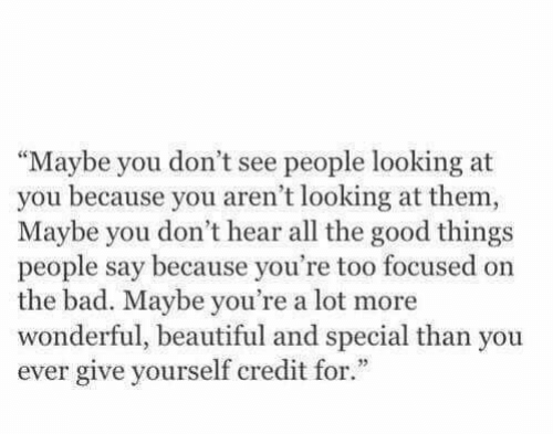 """Bad, Beautiful, and Good: """"Maybe you don't see people looking at  you because you aren't looking at them,  Maybe you don't hear all the good things  people say because you're too focused on  the bad. Maybe you're a lot more  wonderful, beautiful and special than you  ever give yourself credit for."""