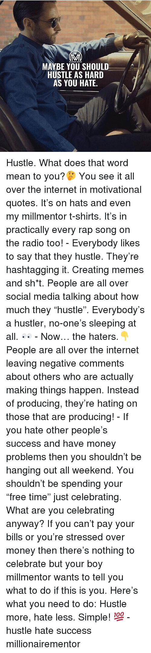 "Hustler, Internet, and Memes: MAYBE YOU SHOULD  HUSTLE AS HARD  AS YOU HATE Hustle. What does that word mean to you?🤔 You see it all over the internet in motivational quotes. It's on hats and even my millmentor t-shirts. It's in practically every rap song on the radio too! - Everybody likes to say that they hustle. They're hashtagging it. Creating memes and sh*t. People are all over social media talking about how much they ""hustle"". Everybody's a hustler, no-one's sleeping at all. 👀 - Now… the haters.👇 People are all over the internet leaving negative comments about others who are actually making things happen. Instead of producing, they're hating on those that are producing! - If you hate other people's success and have money problems then you shouldn't be hanging out all weekend. You shouldn't be spending your ""free time"" just celebrating. What are you celebrating anyway? If you can't pay your bills or you're stressed over money then there's nothing to celebrate but your boy millmentor wants to tell you what to do if this is you. Here's what you need to do: Hustle more, hate less. Simple! 💯 - hustle hate success millionairementor"
