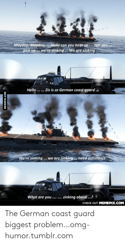 Mayday: Mayday, Mayday, .. Hello can you hear us .. canyou.  pick up . we're sinking. We are sinking ..  Hello ... ... Zis is ze German coast guard ...  We're sinking... we are sinking.. need assistance  What are you .... ....  zinking about ...?  CHECK OUT MEMEPIX.COM  MEMEPIX.COM The German coast guard biggest problem…omg-humor.tumblr.com