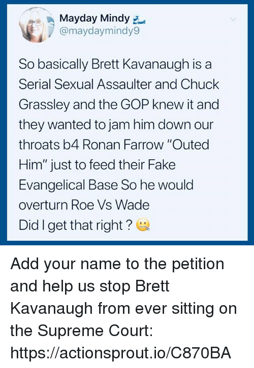 """Mayday: Mayday Mindy  @maydaymindy9  So basically Brett Kavanaugh is a  Serial Sexual Assaulter and Chuck  Grassley and the GOP knew it and  they wanted to jam him down our  throats b4 Ronan Farrow """"Outed  Him"""" just to feed their Fake  Evangelical Base So he would  overturn Roe Vs Wade  Did I get that right? Add your name to the petition and help us stop Brett Kavanaugh from ever sitting on the Supreme Court: https://actionsprout.io/C870BA"""