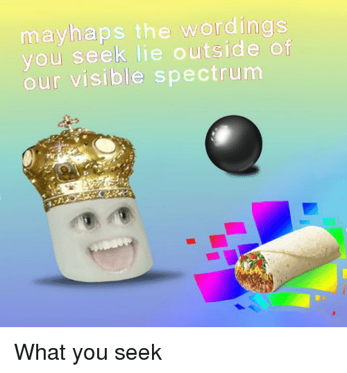 Mayhaps: mayhaps the wordings  you seek lie outside of  our visible spectrum <p>What you seek</p>