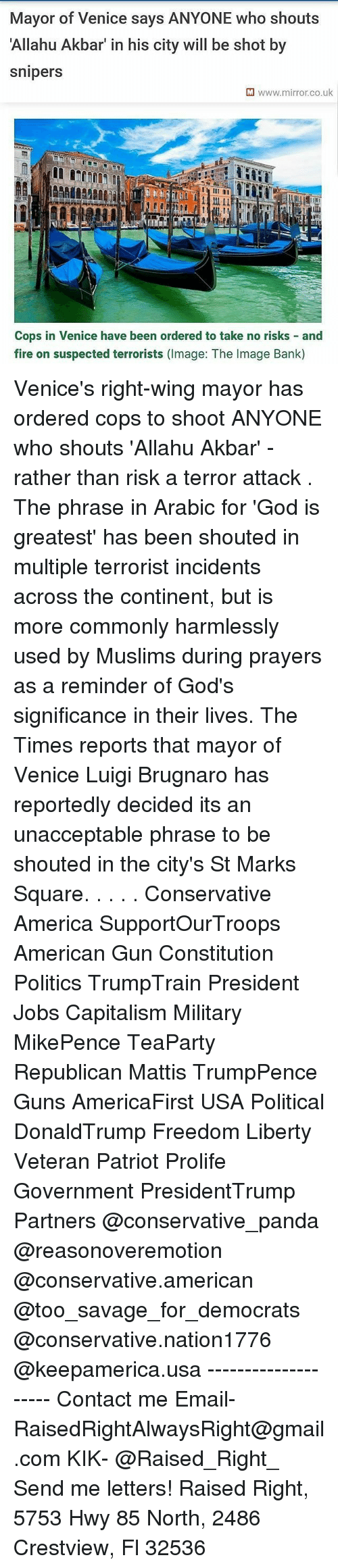 Uks: Mayor of Venice says ANYONE who shouts  Allahu Akbar' in his city will be shot by  snipers  M www.mirror.co.uk  Cops in Venice have been ordered to take no risks and  fire on suspected terrorists (Image: The Image Bank) Venice's right-wing mayor has ordered cops to shoot ANYONE who shouts 'Allahu Akbar' - rather than risk a terror attack . The phrase in Arabic for 'God is greatest' has been shouted in multiple terrorist incidents across the continent, but is more commonly harmlessly used by Muslims during prayers as a reminder of God's significance in their lives. The Times reports that mayor of Venice Luigi Brugnaro has reportedly decided its an unacceptable phrase to be shouted in the city's St Marks Square. . . . . Conservative America SupportOurTroops American Gun Constitution Politics TrumpTrain President Jobs Capitalism Military MikePence TeaParty Republican Mattis TrumpPence Guns AmericaFirst USA Political DonaldTrump Freedom Liberty Veteran Patriot Prolife Government PresidentTrump Partners @conservative_panda @reasonoveremotion @conservative.american @too_savage_for_democrats @conservative.nation1776 @keepamerica.usa -------------------- Contact me ●Email- RaisedRightAlwaysRight@gmail.com ●KIK- @Raised_Right_ ●Send me letters! Raised Right, 5753 Hwy 85 North, 2486 Crestview, Fl 32536