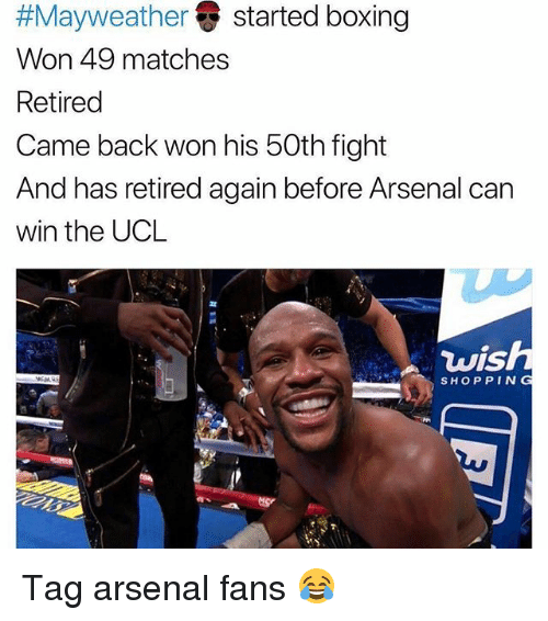 Wonned:  #Mayweather () started boxing  Won 49 matches  Retired  Came back won his 50th fight  And has retired again before Arsenal can  win the UCL  vis  SHOPPING Tag arsenal fans 😂