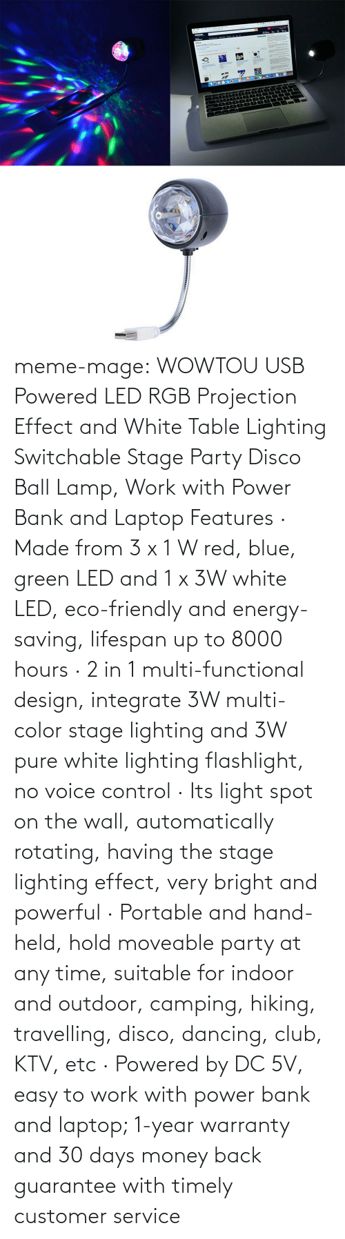 Lifespan: mazDm  one meme-mage:  WOWTOU USB Powered LED RGB Projection Effect and White Table Lighting Switchable Stage Party Disco Ball Lamp, Work with Power Bank and Laptop Features · Made from 3 x 1 W red, blue, green LED and 1 x 3W white LED, eco-friendly and energy-saving, lifespan up to 8000 hours · 2 in 1 multi-functional design, integrate 3W multi-color stage lighting and 3W pure white lighting flashlight, no voice control · Its light spot on the wall, automatically rotating, having the stage lighting effect, very bright and powerful · Portable and hand-held, hold moveable party at any time, suitable for indoor and outdoor, camping, hiking, travelling, disco, dancing, club, KTV, etc · Powered by DC 5V, easy to work with power bank and laptop; 1-year warranty and 30 days money back guarantee with timely customer service