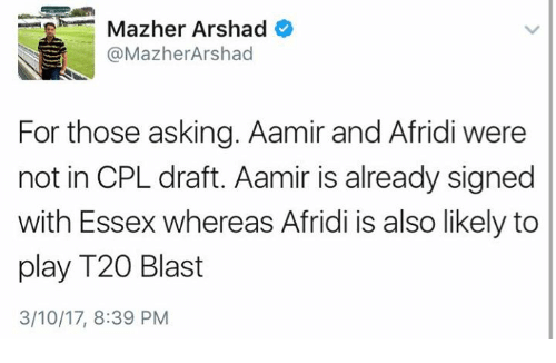 essex: Mazher Arshad  @MazherArshad  For those asking. Aamir and Afridi were  not in CPL draft. Aamir is already signed  with Essex whereas Afridi is also likely to  play T20 Blast  3/10/17, 8:39 PM