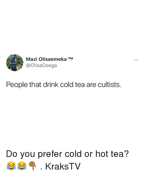 Memes, Cold, and 🤖: Mazi Olisaemeka TM  @OlisaOsega  People that drink cold tea are cultists. Do you prefer cold or hot tea? 😂😂👇🏾 . KraksTV