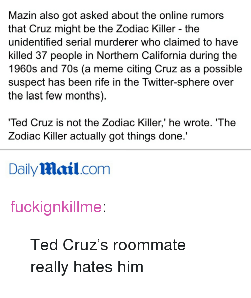 "Meme, Roommate, and Ted: Mazin also got asked about the online rumors  that Cruz might be the Zodiac Killer - the  unidentified serial murderer who claimed to have  killed 37 people in Northern California during the  1960s and 70s (a meme citing Cruz as a possible  suspect has been rife in the Twitter-sphere over  the last few months)  Ted Cruz is not the Zodiac Killer,' he wrote. 'The  Zodiac Killer actually got things done.'  DailyMail.com <p><a class=""tumblr_blog"" href=""http://fuckignkillme.tumblr.com/post/140487149227"">fuckignkillme</a>:</p> <blockquote> <p>Ted Cruz's roommate really hates him</p> </blockquote>"