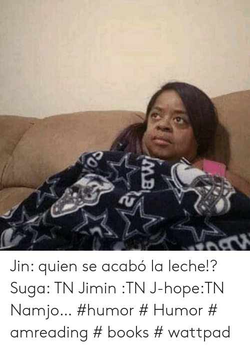 Books, Hope, and Wattpad: MB  CON Jin: quien se acabó la leche!?  Suga: TN  Jimin :TN  J-hope:TN  Namjo… #humor # Humor # amreading # books # wattpad