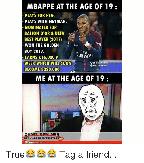 Fifa, Football, and Memes: MBAPPE AT THE AGE OF 19:  PLAYS FOR PSG.  PLAYS WITH NEYMAR.  NOMINATED FOR  BALLON D'OR & UEFA  BEST PLAYER (2017)  WON THE GOLDEN  BOY 2017.  EARNS £16,000 A  WEEK WHICH WILL SOON  BECOME &320,000.  QNB  Fly  O0TheLADFootball  The.LAD Football  ME AT THE AGE OF 19:  FIFA CAREER MODE EXPERT True😂😂😂 Tag a friend...