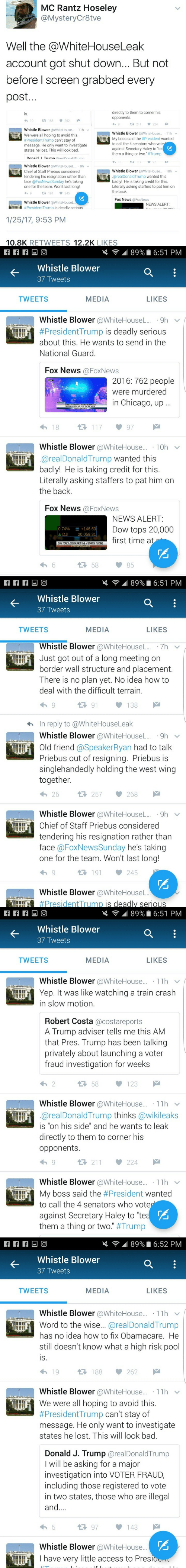 "dji: MC Rantz Hoseley  @MysteryCr8tve  Well the @WhiteHouseLeak  account got shut down... But not  before I screen grabbed every  post...  directly to them to corner his  opponents  is.  19  188  262  224  好211  Whistle Blower @WhiteHouse... 11h  We were all hoping to avoid this  #PresidentTrump can't stay of  message. He only want to investigate  states he lost. This will look bad.  Whistle Blower @WhiteHouse... 11h  My boss said the #President wanted  to call the 4 senators who voter  against Secretary Haley to ""teaE  them a thing or two. #Trump  I  Donald TrumnrealDonaldTrumn  97  18  Whistle Blower @WhiteHouseL.. 9h  Chief of Staff Priebus considered  tendering his resignation rather than  face @FoxNewsSunday he's taking  one for the team. Won't last long!  Whistle Blower @WhiteHouse..  10h  @realDonaldTrump wanted this  L  badly! He is taking credit for this  Literally asking staffers to pat him on  the back  1 191  245  9  Fox News @Fox News  Whistle Blower @WhiteHouseL.  NEWS ALERT:  #President Trumn is deadlv serious  1/25/17, 9:53 PM  10.8K RETVWEETS 12.2K LIKES   89% 6:51 PM  Whistle Blower  37 Tweets  MEDIA  TWEETS  LIKES  Whistle Blower @WhiteHouseL.. 9h  #PresidentTrump is deadly serious  about this. He wants to send in the  National Guard.  Fox News @FoxNews  2016: 762 people  were murdered  in Chicago, up  NCHCACOPLE WERE MURDERED  UP 57% FROM 2015  117  18  97  Whistle Blower @WhiteHouse.. 10h  @realDonaldTrump wanted this  badly! He is taking credit for this.  Literally asking staffers to pat him on  the back.  Fox News @FoxNews  NEWS ALERT:  0.74%  A DJI  +146.60  20,059.31  Dow tops 20,000  first time at  DOW TOPS 20,000 FOR FIRST TIME AT START OF TRADING  58  6  85   89% 6:51 PM  Whistle Blower  37 Tweets  MEDIA  TWEETS  LIKES  Whistle Blower @WhiteHouseL. 7h  Just got out of a long meeting on  border wall structure and placement.  There is no plan yet. No idea how to  deal with the difficult terrain.  91  138  In reply to @WhiteHouse Leak  Whistle Blower@WhiteHouseL... 9h  Old friend @SpeakerRyan had to talk  Priebus out of resigning. Priebus is  singlehandedly holding the west wing  together.  1257  268  26  Whistle Blower @WhiteHouseL... 9h  Chief of Staff Priebus considered  tendering his resignation rather than  face @FoxNewsSunday he's taking  one for the team. Won't last long!  191  245  Whistle Blower @WhiteHouseL...  #PresidentTrump is deadlv serious   89% 6:51 PM  Whistle Blower  37 Tweets  TWEETS  MEDIA  LIKES  Whistle Blower @WhiteHouse.... 11h  Yep. It was like watching a train crash  in slow motion  Robert Costa @costareports  A Trump adviser tells me this AM  that Pres. Trump has been talking  privately about launching a voter  fraud investigation for weeks  t58  2  123  Whistle Blower @WhiteHouse.. 11h  @realDonaldTrump thinks @wikileaks  is ""on his side"" and he wants to leak  directly to them to corner his  opponents.  1 211  224  Whistle Blower @WhiteHouse.. 11h  My boss said the #President wanted  to call the 4 senators who voter  against Secretary Haley to ""tea  them a thing or two."" #Trump   89% 6:52 PM  Whistle Blower  37 Tweets  MEDIA  TWEETS  LIKES  Whistle Blower @WhiteHouse.. 11h  Word to the wise... @realDonaldTrump  has no idea how to fix Obamacare. He  still doesn't know what a high risk pool  is.  L188  262  19  Whistle Blower @WhiteHouse.... 11h  We were all hoping to avoid this.  #PresidentTrump can't stay of  message. He only want to investigate  states he lost. This will look bad.  Donald J. Trump @realDonaldTrump  I will be asking for a major  investigation into VOTER FRAUD  including those registered to vote  in two states, those who are illegal  and...  5  97  143  Whistle Blower @WhiteHouse..  Thave very little access to Presia  lT"