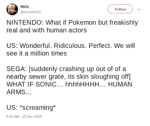 sega: mcc  @mcclure111  Follow  NINTENDO: What if Pokemon but freakishly  real and with human actors  US: Wonderful. Ridiculous. Perfect. We will  see it a million times  SEGA: [suddenly crashing up out of of a  nearby sewer grate, its skin sloughing off  WHAT IF SONIC... hhhhHHHH... HUMAN  ARMS.  US: *screaming*  8:32 AM -10 Dec 2018