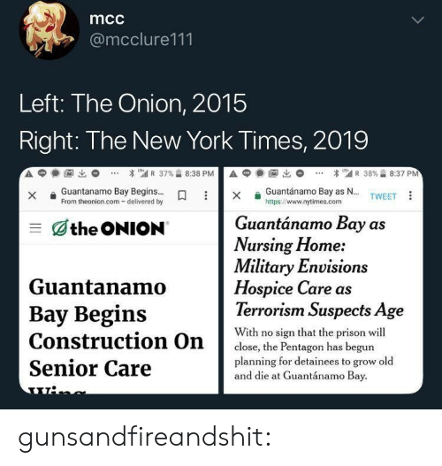 Nursing: mcc  @mcclure111  Left: The Onion, 2015  Right: The New York Times, 2019  A  1匈出  * เ'atl R 37%습 8:38 P  А С  1阃出  * 뛔 R 38%습 8:37 PM  Guantánamo Bay as N... TWEET  xGuantanamo Bay Begins...  From theonion.com- delivered by  https://www.nytimes.com  Guantánamo Bay as  三dthe ONION  Nursing Home:  Military Envision  Hospice Care as  Terrorism Suspects Age  Guantanamo  Bay Begins  With no sign that the prison wil  close, the Pentagon has begun  planning for detainees to grow old  Senior Care  and die at Guantánamo Bay gunsandfireandshit: