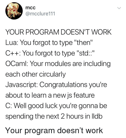 """std: mcc  @mcclure111  YOUR PROGRAM DOESN'T WORK  Lua: You forgot to type """"then  C++: You forgot to type """"std""""  OCaml: Your modules are including  each other circularly  Javascript: Congratulations you're  about to learn a new js feature  C. Well good lucK you're gonna be  spending the next 2 hours in lldb Your program doesn't work"""