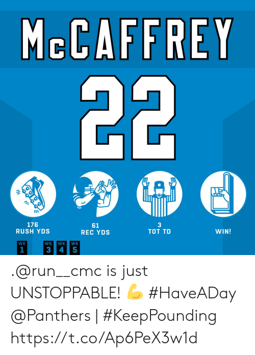 Memes, Run, and Panthers: MCCAFFREY  22  A  3  TOT TD  176  RUSH YDS  61  REC YDS  WIN!  WK  WK  WK  WK  1  3  4 5 .@run__cmc is just UNSTOPPABLE! 💪 #HaveADay  @Panthers | #KeepPounding https://t.co/Ap6PeX3w1d