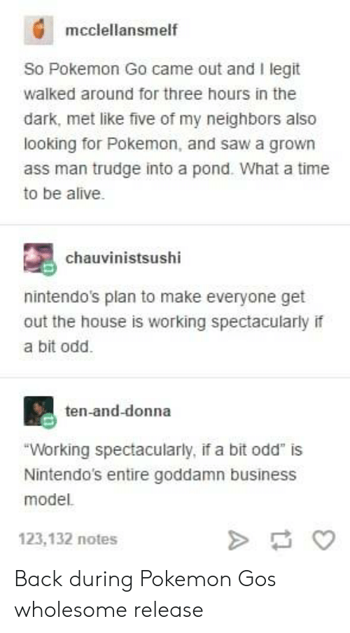 """Alive, Ass, and Pokemon: mcclellansmelf  So Pokemon Go came out and I legit  walked around for three hours in the  dark, met like five of my neighbors also  looking for Pokemon, and saw a grown  ass man trudge into a pond. What a time  to be alive.  chauvinistsushi  nintendo's plan to make everyone get  out the house is working spectacularly if  a bit odd.  ten-and-donna  """"Working spectacularly, if a bit odd"""" is  Nintendo's entire goddamn business  model.  123,132 notes Back during Pokemon Gos wholesome release"""