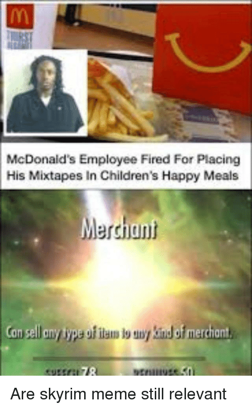 Skyrim Meme: McDonaid's Employee Fired For Placing  His Mixtapes In Children's Happy Meals  Merchant  jun Are skyrim meme still relevant