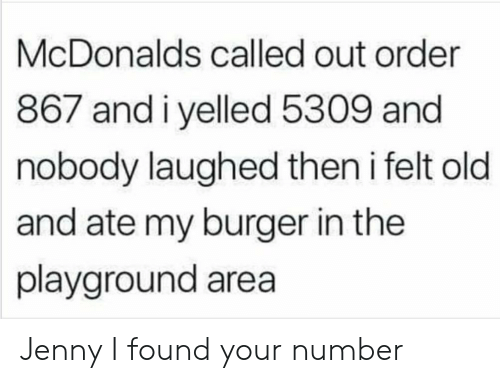 Playground: McDonalds called out order  867 andiyelled 5309 and  nobody laughed then i felt old  and ate my burger in the  playground area Jenny I found your number