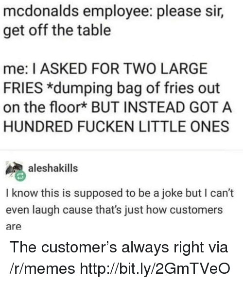 Always Right: mcdonalds employee: please sir,  get off the table  me: I ASKED FOR TWO LARGE  FRIES *dumping bag of fries out  on the floork BUT INSTEAD GOT A  HUNDRED FUCKEN LITTLE ONES  aleshakills  I know this is supposed to be a joke but I can't  even laugh cause that's just how customers  are The customer's always right via /r/memes http://bit.ly/2GmTVeO