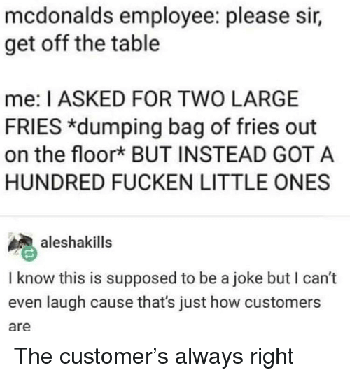 Always Right: mcdonalds employee: please sir,  get off the table  me: I ASKED FOR TWO LARGE  FRIES *dumping bag of fries out  on the floork BUT INSTEAD GOT A  HUNDRED FUCKEN LITTLE ONES  aleshakills  I know this is supposed to be a joke but I can't  even laugh cause that's just how customers  are The customer's always right