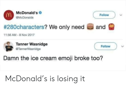 We Only: McDonald's  Follow  OMcDonalds  # 280characters? We only need  and  11:56 AM-8 Nov 2017  Tanner Wasnidge  @TannerWasnidge  Follow  Damn the ice cream emoji broke too? McDonald's is losing it