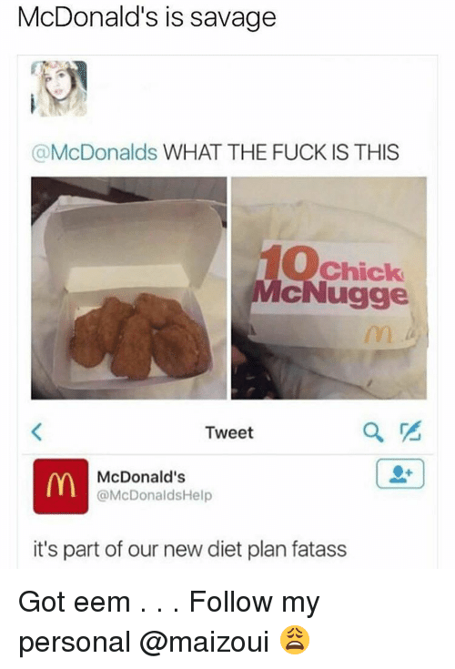Memes, 🤖, and Tweet: McDonald's is savage  (a McDonalds  WHAT THE FUCK IS THIS  Chick  ugge  Tweet  McDonald's  @McDonaldsHelp  it's part of our new diet plan fatass Got eem . . . Follow my personal @maizoui 😩