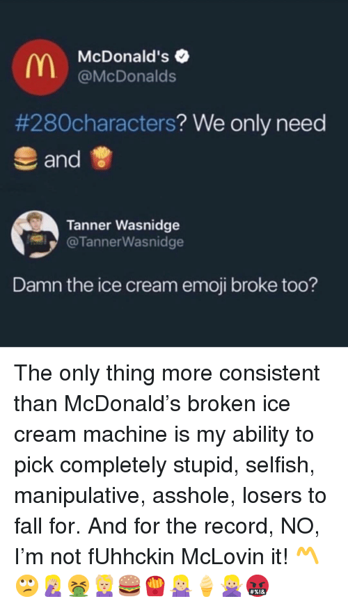 Emoji, Fall, and McDonalds: McDonald's  @McDonalds  #280characters? We only need  and  Tanner Wasnidge  @TannerWasnidge  Damn the ice cream emoji broke too? The only thing more consistent than McDonald's broken ice cream machine is my ability to pick completely stupid, selfish, manipulative, asshole, losers to fall for. And for the record, NO, I'm not fUhhckin McLovin it! 〽️🙄🤦🏼♀️🤮💆🏼♀️🍔🍟🤷🏼♀️🍦🙅🏼♀️🤬