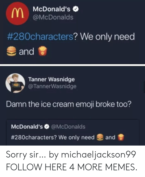 We Only: McDonald's  @McDonalds  #280characters? We only need  and  Tanner Wasnidge  @TannerWasnidge  Damn the ice cream emoji broke too?  McDonald's @McDonalds  # 280characters? We only need  and Sorry sir… by michaeljackson99 FOLLOW HERE 4 MORE MEMES.