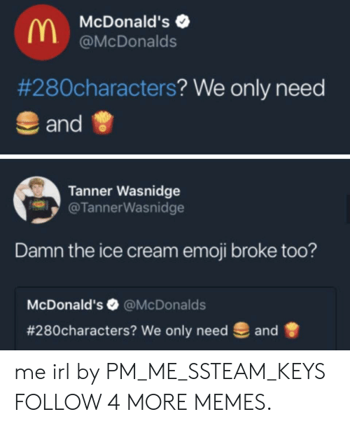 We Only: McDonald's  @McDonalds  #280characters? We only need  and  Tanner Wasnidge  @TannerWasnidge  Damn the ice cream emoji broke too?  McDonald's @McDonalds  #280characters? We only need  and me irl by PM_ME_SSTEAM_KEYS FOLLOW 4 MORE MEMES.