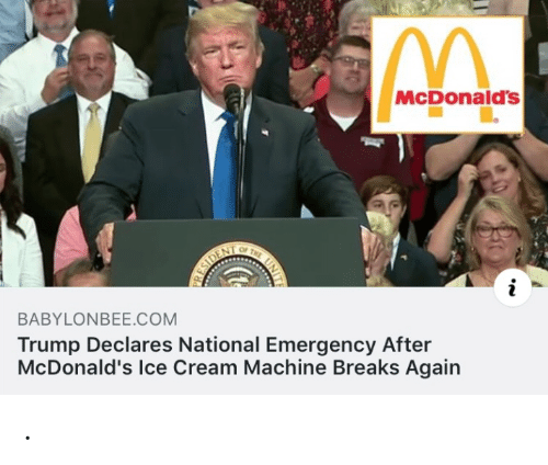 McDonalds, Ice Cream, and Trump: McDonald's  OF  THE  ESIDENT  BABYLONBEE.COM  Trump Declares National Emergency After  McDonald's Ice Cream Machine Breaks Again .
