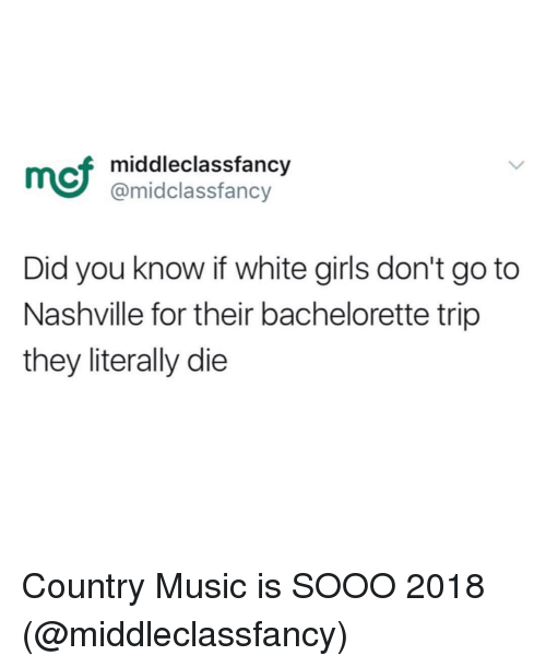 nashville: mcf  middleclassfancy  @midclassfancy  Did you know if white girls don't go to  Nashville for their bachelorette trip  they literally die Country Music is SOOO 2018 (@middleclassfancy)