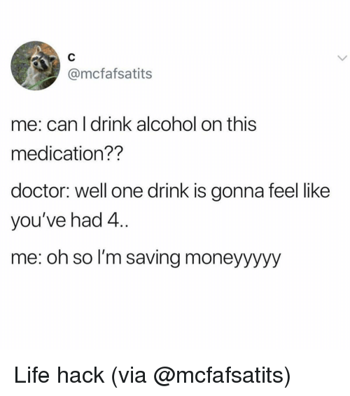Doctor, Life, and Life Hack: @mcfafsatits  me: can l drink alcohol on this  medication??  doctor: well one drink is gonna feel like  you've had 4  me: oh so l'm saving moneyyyyy Life hack (via @mcfafsatits)
