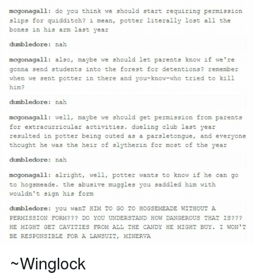 saddles: mcgonagall: do you think we should start requiring permission  slips for quidditch? i mean, potter literally lost all the  bones in his arm last year  dumbledore  nah  mcgonagall: also, maybe we should let parents know if we're  gonna send students into the forest for detentions? remember  when we sent potter in there and you-know-who tried to kill  him?  dumbledore  nah  mcgonagall: well, maybe we should get permission from parents  for extracurricular activities. dueling club last year  resulted in potter being outed as a parsletongue  and everyone  thought he was the heir of slytherin for most of the year  dumbledore  nah  mcgonagall alright, well, potter wants to know if he can go  to hogsmeade the abusive muggles you saddled him with  wouldn't sign his form.  dumbledore you wanT HIM TO GO TO HOGSEMEADE WITHOUT A  PERMISSION FORM??? DO YOU UNDERSTAND HOW DANGEROUS THAT IS???  HE MIGHT GET CAVITIES FROM ALL THE CANDY HE MIGHT BUY. I WON'T  BE RESPONSIBLE FOR A LAWSUIT, MINERVA ~Winglock