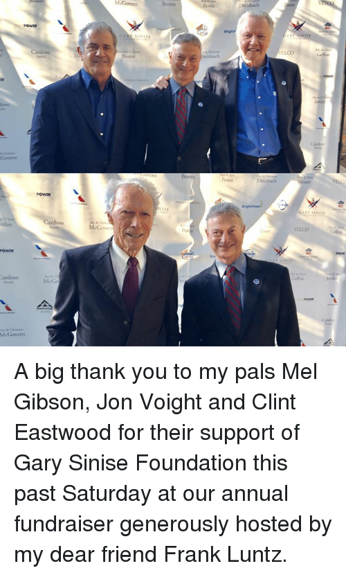 Memes, Thank You, and Power: McGovern  Broms  POWER  GARY S1NISE  reisbach  Broms  Pence  POWER  ISE  GARY SINIS  rdan  oso  McGovers  len  VELCO  POWER  ardoso  McG  Canbo  McGovern A big thank you to my pals Mel Gibson, Jon Voight and Clint Eastwood for their support of Gary Sinise Foundation this past Saturday at our annual fundraiser generously hosted by my dear friend Frank Luntz.