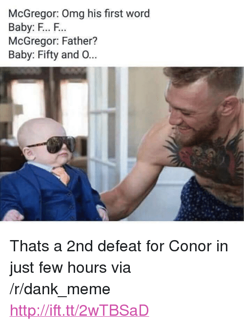 "Dank, Meme, and Omg: McGregor: Omg his first word  Baby: F... F.  McGregor: Father?  Baby: Fifty and O... <p>Thats a 2nd defeat for Conor in just few hours via /r/dank_meme <a href=""http://ift.tt/2wTBSaD"">http://ift.tt/2wTBSaD</a></p>"