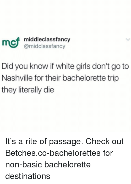 nashville: mci  middleclassfancy  @midclassfancy  Did you know if white girls don't go to  Nashville for their bachelorette trip  they literally die It's a rite of passage. Check out Betches.co-bachelorettes for non-basic bachelorette destinations