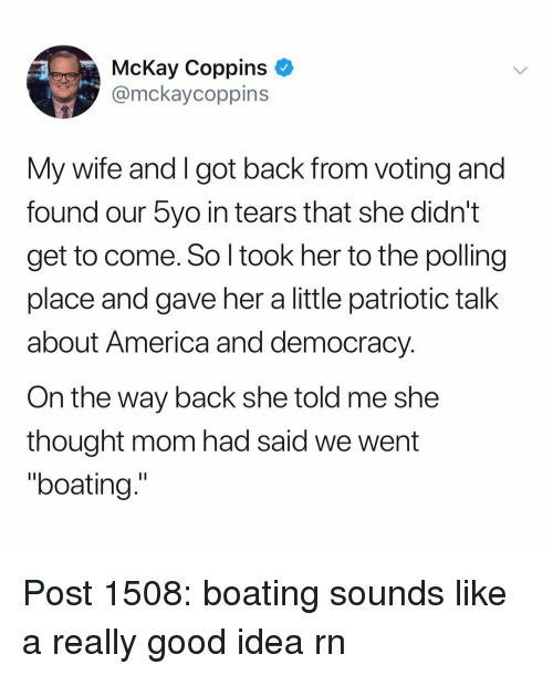 """America, Memes, and Good: McKay Coppins  @mckaycoppins  My wife and I got back from voting and  found our 5yo in tears that she didn't  get to come. So l took her to the polling  place and gave her a little patriotic talk  about America and democracy  On the way back she told me she  thought mom had said we went  """"boating."""" Post 1508: boating sounds like a really good idea rn"""