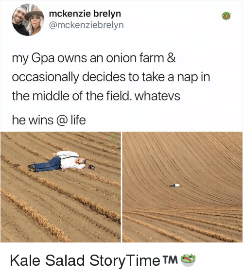 Life, Memes, and Kale: mckenzie brelvn  @mckenziebrelyn  my Gpa owns an onion farm &  occasionally decides to take a nap in  the middle of the field. whatevs  he wins @ life Kale Salad StoryTime™️🥗