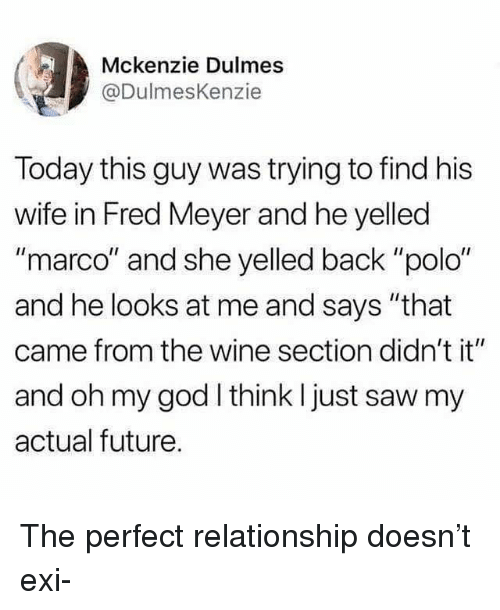 """meyer: Mckenzie Dulmes  @DulmesKenzie  Today this guy was trying to find his  wife in Fred Meyer and he yelled  """"marco"""" and she yelled back """"polo""""  and he looks at me and says """"that  came from the wine section didn't it""""  and oh my god think I just saw my  actual future. The perfect relationship doesn't exi-"""